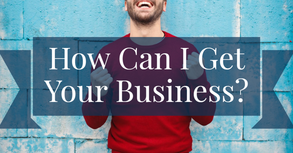 How Can I Get Your Business?
