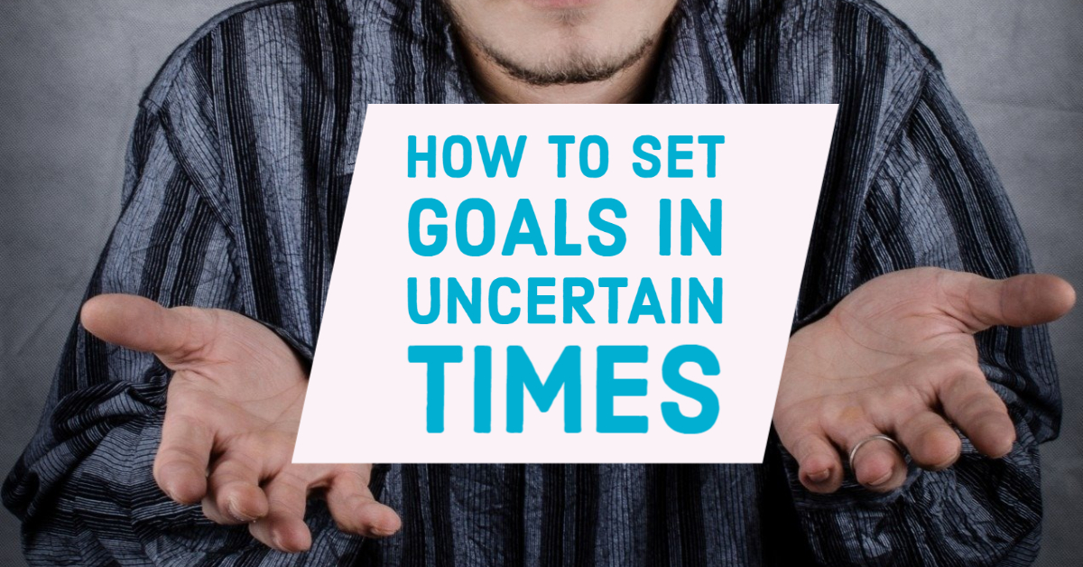 How to Set Goals in Uncertain Times